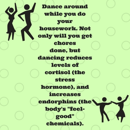 Dance around while you do your housework. Not only will you get choresdone, but dancing reduces levels of cortisol (the stress hormone), andincreases endorphins (the body's -feel-good- c