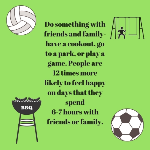 Do something with friends and family- have a cookout, go to a park, or play agame. People are 12 times more likely to feel happy on days that they spend6-7 hours with friends or family.