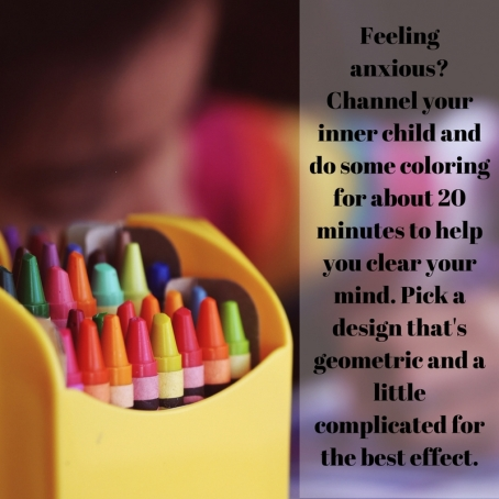 Feeling anxious- Channel your inner child and do some coloring for about 20minutes to help you clear your mind. Pick a design that's geometric and alittle complicated for the best effect