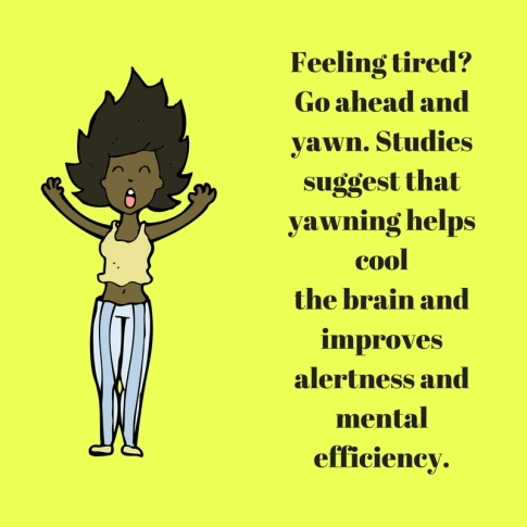 Feeling tired- Go ahead and yawn. Studies suggest that yawning helps coolthe brain and improves alertness and mental efficiency. (1)