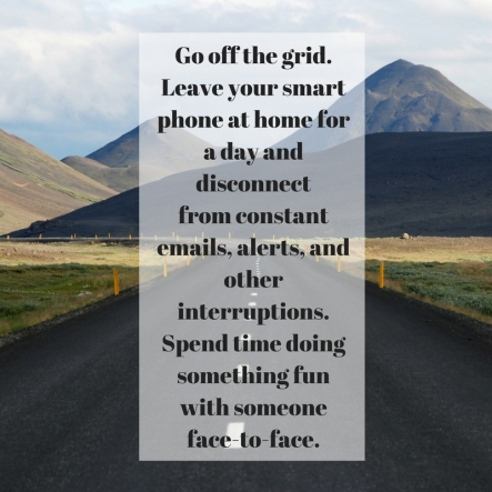 Go off the grid. Leave your smart phone at home for a day and disconnectfrom constant emails, alerts, and other interruptions. Spend time doingsomething fun with someone face-to-face.