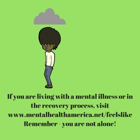 If you are living with a mental illness or in the recovery process, visitwww.mentalhealthamerica.netfeelslike. Remember - you_re not alone!dd heading