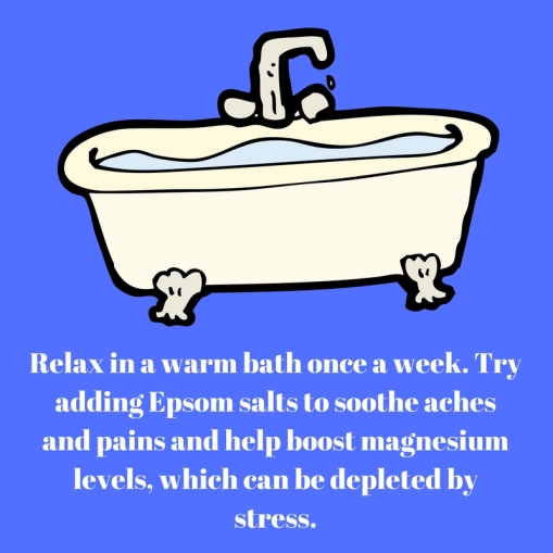 Relax in a warm bath once a week. Try adding Epsom salts to soothe achesand pains and help boost magnesium levels, which can be depleted bystress.