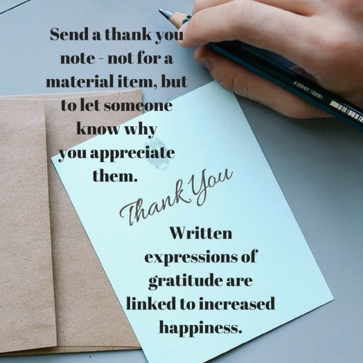 Send a thankyou note - not for a material item, but to letsomeone know whyyou appreciate them. Written expressions of gratitude are linked to increasedhappiness.