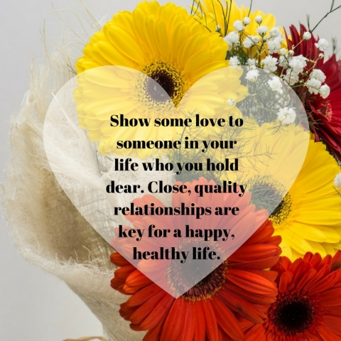 Show some love to someone in your life who you hold dear. Close, qualityrelationships are key for a happy, healthy life. (1)