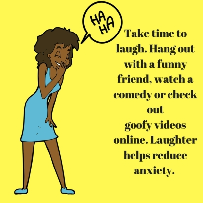 Take time to laugh. Hang out with a funny friend, watch a comedy or check outgoofy videos online. Laughter helps reduce anxiety.