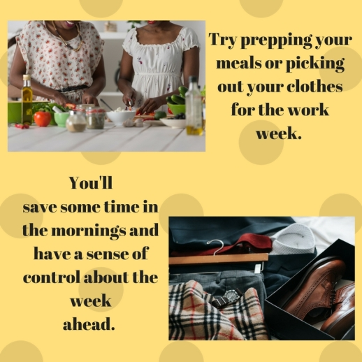Try prepping your meals or picking out your clothes for the work week. You'llsave some time in the mornings and have a sense of control about the weekahead.